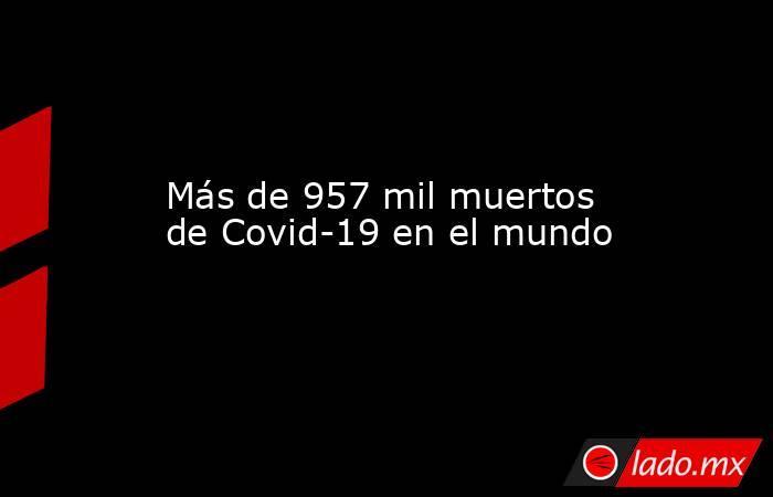 Más de 957 mil muertos de Covid-19 en el mundo. Noticias en tiempo real