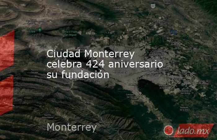 Ciudad Monterrey celebra 424 aniversario su fundación. Noticias en tiempo real