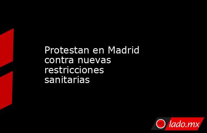 Protestan en Madrid contra nuevas restricciones sanitarias. Noticias en tiempo real