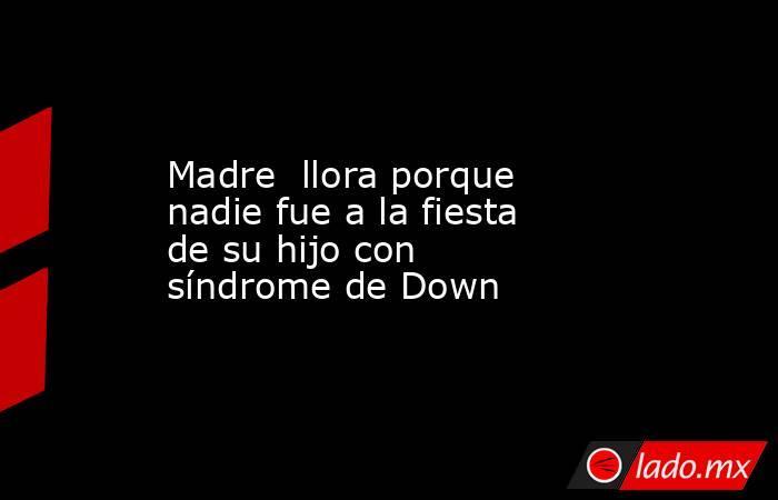 Madre  llora porque nadie fue a la fiesta de su hijo con síndrome de Down. Noticias en tiempo real