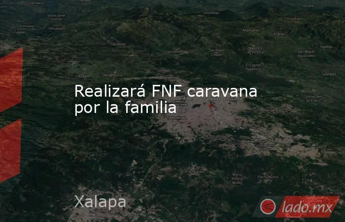 Realizará FNF caravana por la familia. Noticias en tiempo real