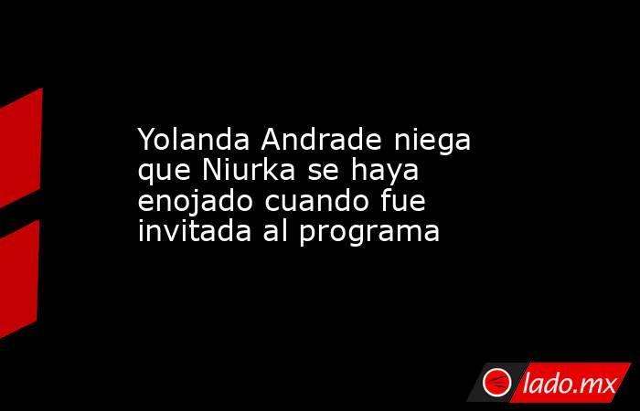 Yolanda Andrade niega que Niurka se haya enojado cuando fue invitada al programa . Noticias en tiempo real