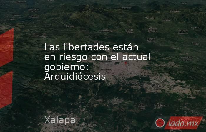 Las libertades están en riesgo con el actual gobierno: Arquidiócesis. Noticias en tiempo real