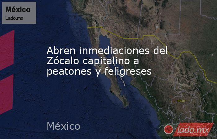 Abren inmediaciones del Zócalo capitalino a peatones y feligreses. Noticias en tiempo real