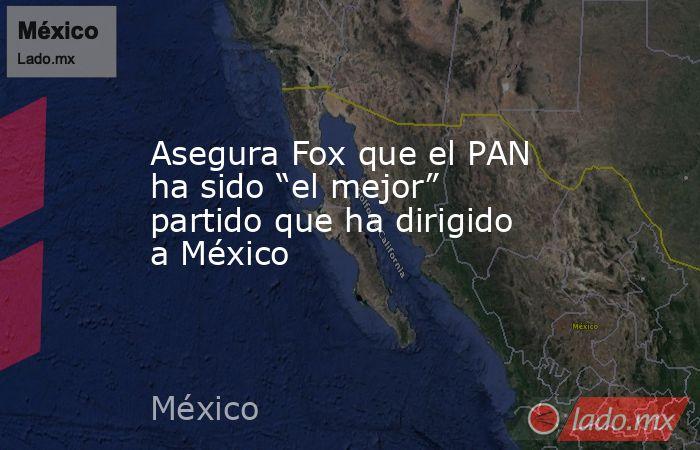 """Asegura Fox que el PAN ha sido """"el mejor"""" partido que ha dirigido a México. Noticias en tiempo real"""