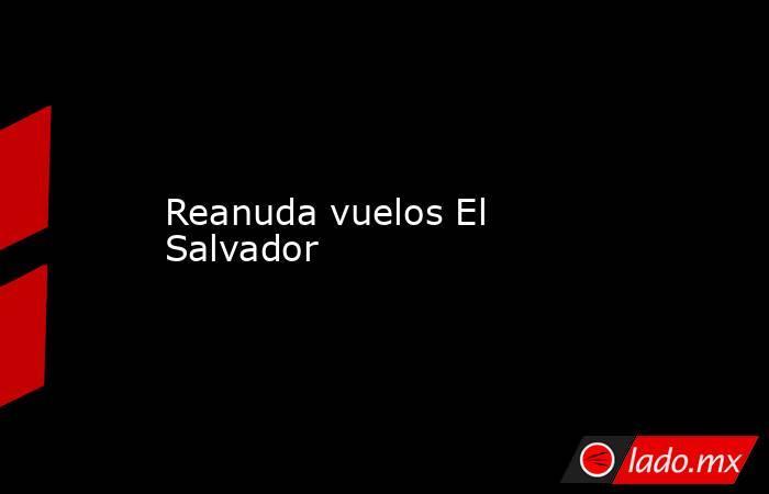 Reanuda vuelos El Salvador. Noticias en tiempo real