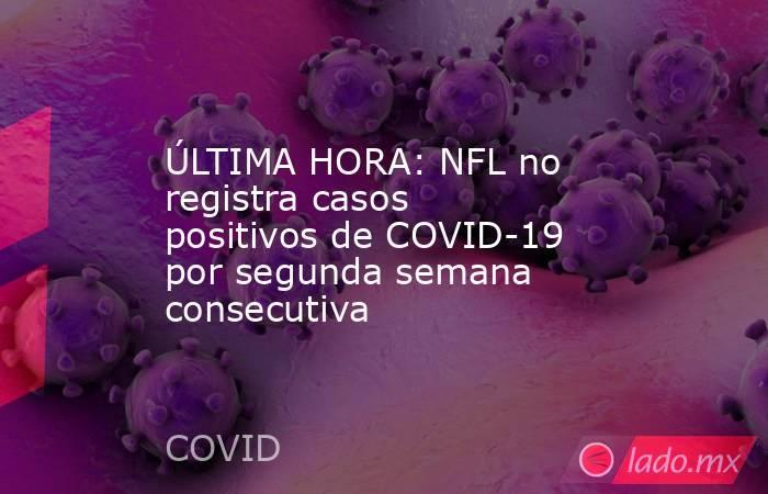 ÚLTIMA HORA: NFL no registra casos positivos de COVID-19 por segunda semana consecutiva. Noticias en tiempo real