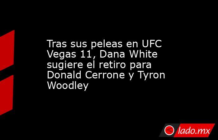 Tras sus peleas en UFC Vegas 11, Dana White sugiere el retiro para Donald Cerrone y Tyron Woodley. Noticias en tiempo real