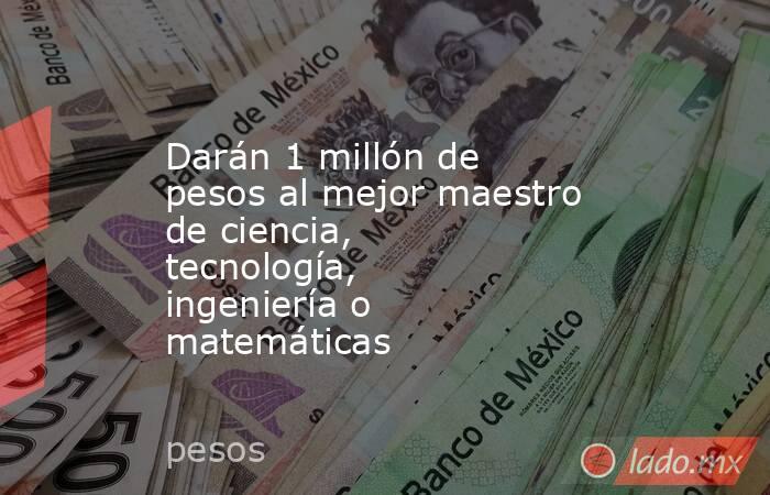 Darán 1 millón de pesos al mejor maestro de ciencia, tecnología, ingeniería o matemáticas. Noticias en tiempo real