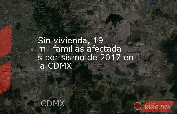 Sin vivienda, 19 milfamiliasafectadas por sismo de 2017 en la CDMX. Noticias en tiempo real