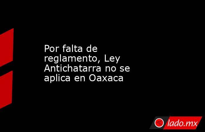Por falta de reglamento, Ley Antichatarra no se aplica en Oaxaca. Noticias en tiempo real