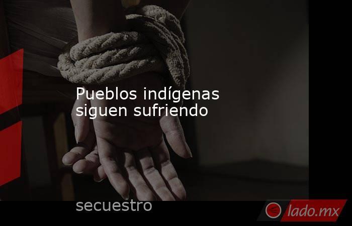 Pueblos indígenas siguen sufriendo. Noticias en tiempo real