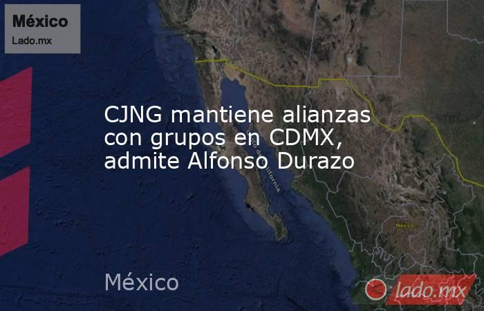 CJNG mantiene alianzas con grupos en CDMX, admite Alfonso Durazo. Noticias en tiempo real