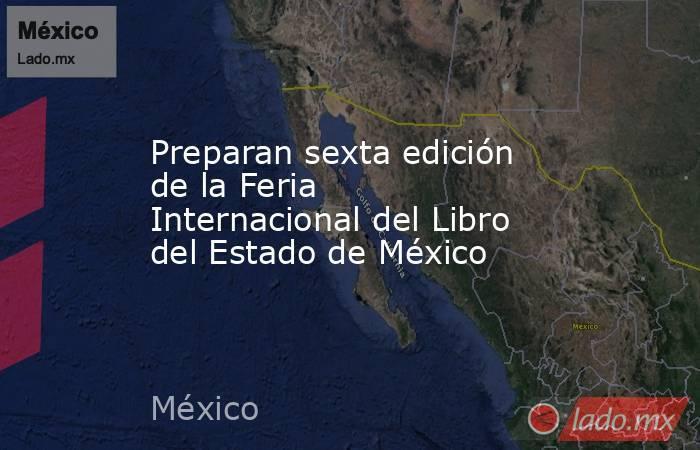 Preparan sexta edición de la Feria Internacional del Libro del Estado de México. Noticias en tiempo real