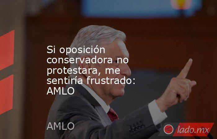 Si oposición conservadora no protestara, me sentiría frustrado: AMLO. Noticias en tiempo real