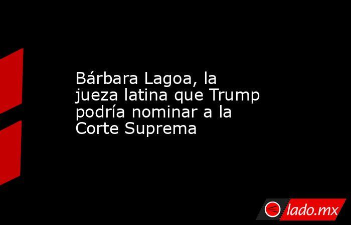 Bárbara Lagoa, la jueza latina que Trump podría nominar a la Corte Suprema. Noticias en tiempo real
