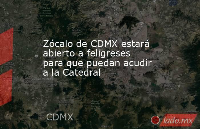 Zócalo de CDMX estará abierto a feligreses para que puedan acudir a la Catedral. Noticias en tiempo real