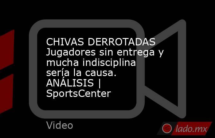CHIVAS DERROTADAS Jugadores sin entrega y mucha indisciplina sería la causa. ANÁLISIS | SportsCenter. Noticias en tiempo real