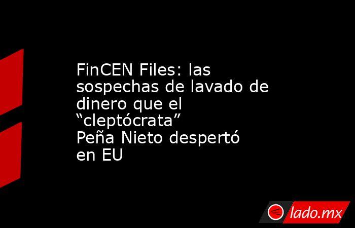 """FinCEN Files: las sospechas de lavado de dinero que el """"cleptócrata"""" Peña Nieto despertó en EU. Noticias en tiempo real"""