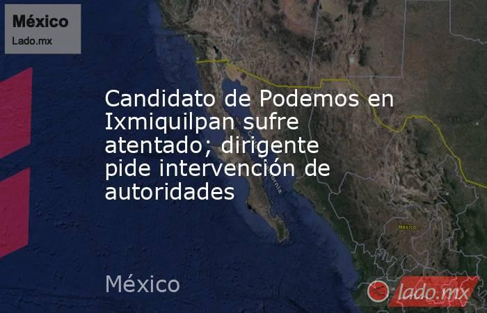 Candidato de Podemos en Ixmiquilpan sufre atentado; dirigente pide intervención de autoridades. Noticias en tiempo real