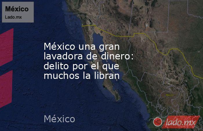 México una gran lavadora de dinero: delito por el que muchos la libran. Noticias en tiempo real