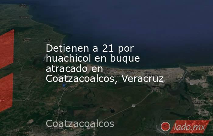 Detienen a 21 por huachicol en buque atracado en Coatzacoalcos, Veracruz. Noticias en tiempo real