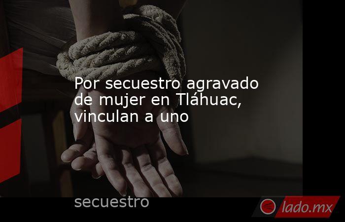 Por secuestro agravado de mujer en Tláhuac, vinculan a uno. Noticias en tiempo real