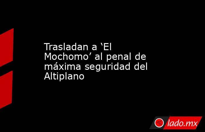 Trasladan a 'El Mochomo' al penal de máxima seguridad del Altiplano. Noticias en tiempo real