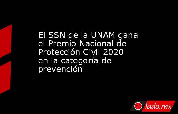El SSN de la UNAM gana el Premio Nacional de Protección Civil 2020 en la categoría de prevención. Noticias en tiempo real