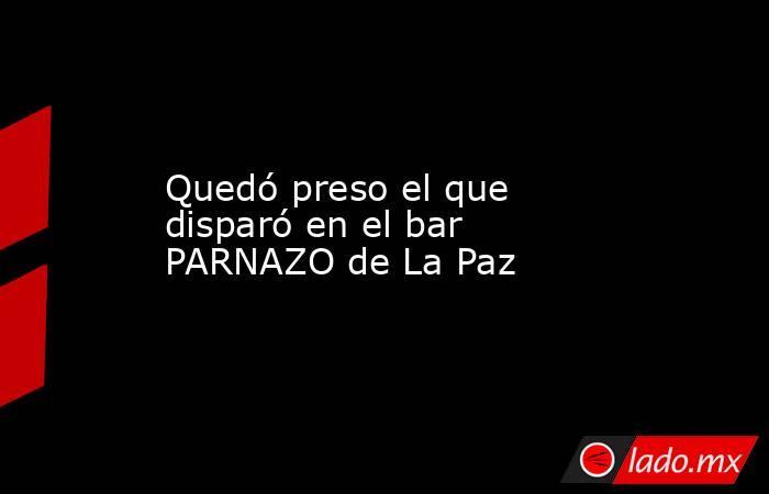 Quedó preso el que disparó en el bar PARNAZO de La Paz. Noticias en tiempo real