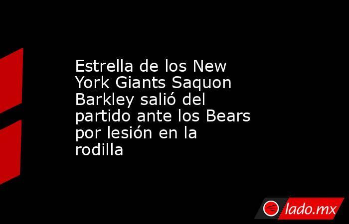 Estrella de los New York Giants Saquon Barkleysalió del partido ante los Bears por lesión en la rodilla. Noticias en tiempo real