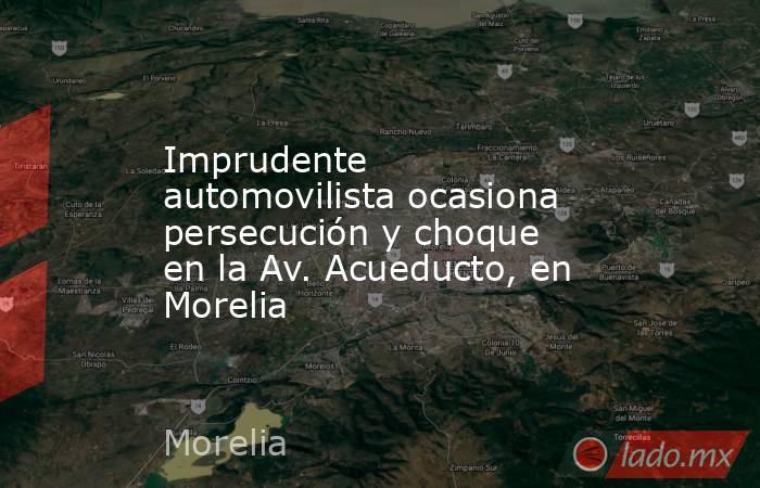 Imprudente automovilista ocasiona persecución y choque en la Av. Acueducto, en Morelia. Noticias en tiempo real
