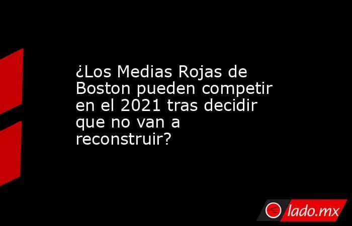 ¿Los Medias Rojas de Boston pueden competir en el 2021 tras decidir que no van a reconstruir?. Noticias en tiempo real
