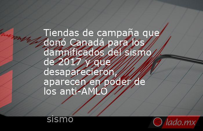 Tiendas de campaña que donó Canadá para los damnificados del sismo de 2017 y que desaparecieron, aparecen en poder de los anti-AMLO. Noticias en tiempo real