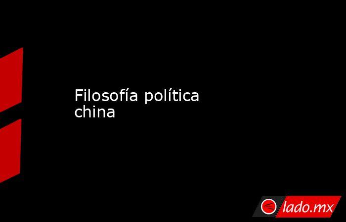 Filosofía política china. Noticias en tiempo real