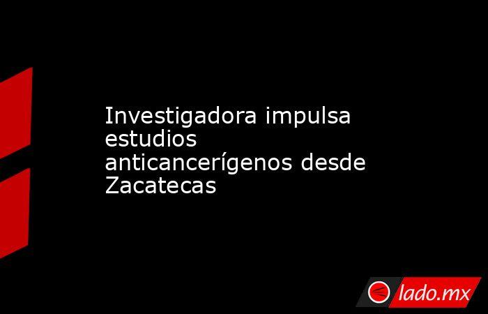 Investigadora impulsa estudios anticancerígenos desde Zacatecas. Noticias en tiempo real