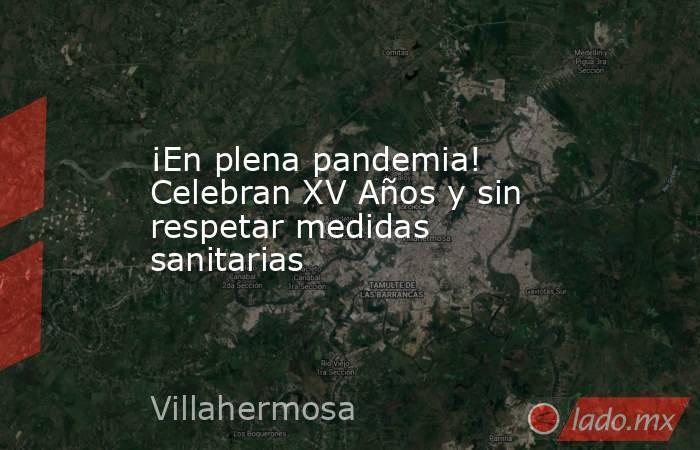 ¡En plena pandemia! Celebran XV Años y sin respetar medidas sanitarias. Noticias en tiempo real