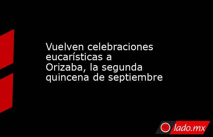 Vuelven celebraciones eucarísticas a Orizaba, la segunda quincena de septiembre. Noticias en tiempo real