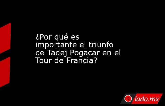 ¿Por qué es importante el triunfo de Tadej Pogacar en el Tour de Francia?. Noticias en tiempo real