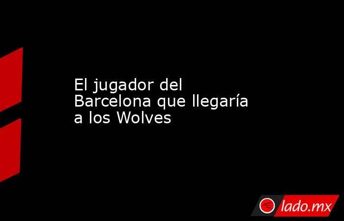 El jugador del Barcelona que llegaría a losWolves. Noticias en tiempo real