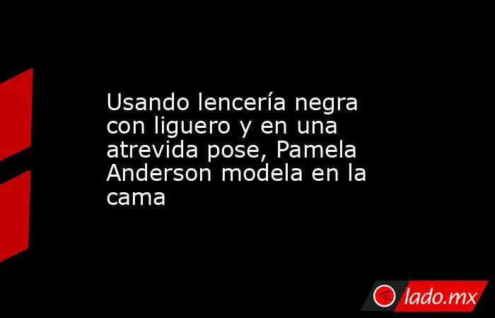 Usando lencería negra con liguero y en una atrevida pose, Pamela Anderson modela en la cama. Noticias en tiempo real