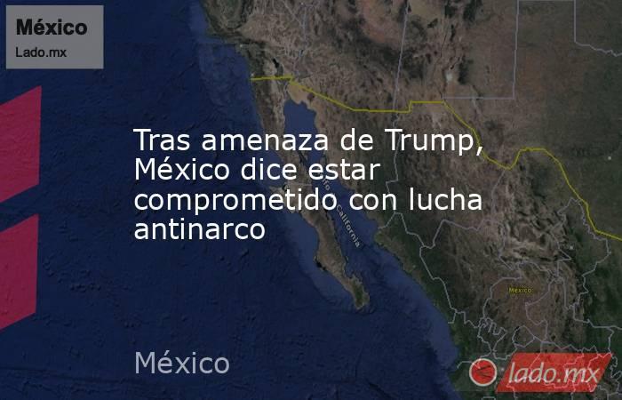 Tras amenaza de Trump, México dice estar comprometido con lucha antinarco. Noticias en tiempo real