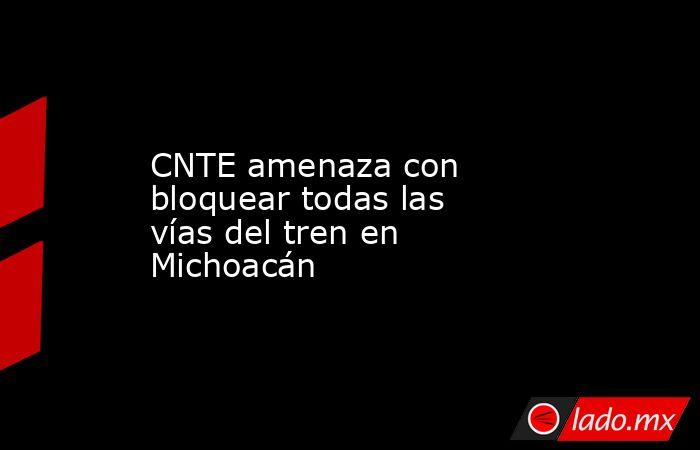 CNTE amenaza con bloquear todas las vías del tren en Michoacán. Noticias en tiempo real