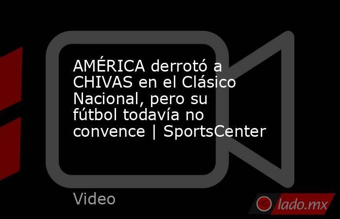 AMÉRICA derrotó a CHIVAS en el Clásico Nacional, pero su fútbol todavía no convence | SportsCenter. Noticias en tiempo real