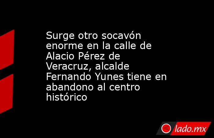 Surge otro socavón enorme en la calle de Alacio Pérez de Veracruz, alcalde Fernando Yunes tiene en abandono al centro histórico. Noticias en tiempo real