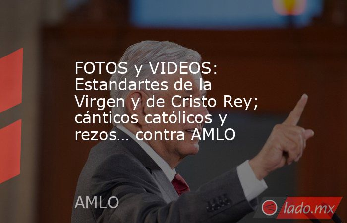 FOTOS y VIDEOS: Estandartes de la Virgen y de Cristo Rey; cánticos católicos y rezos… contra AMLO. Noticias en tiempo real