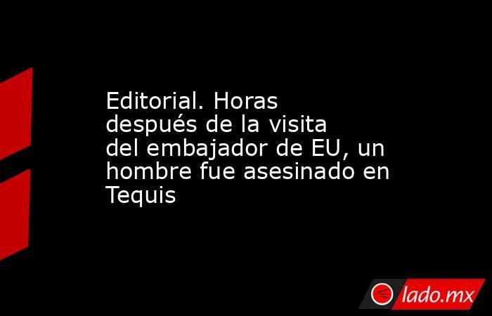 Editorial. Horas después de la visita del embajador de EU, un hombre fue asesinado en Tequis. Noticias en tiempo real