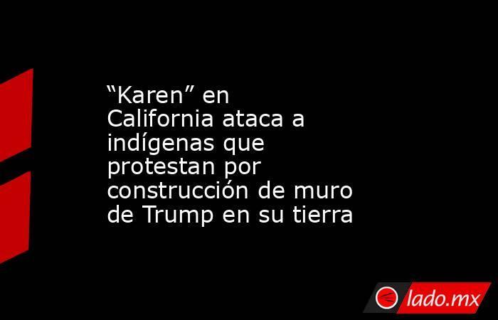 """""""Karen"""" en California ataca a indígenas que protestan por construcción de muro de Trump en su tierra. Noticias en tiempo real"""