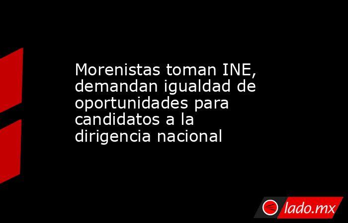 Morenistas toman INE, demandan igualdad de oportunidades para candidatos a la dirigencia nacional. Noticias en tiempo real