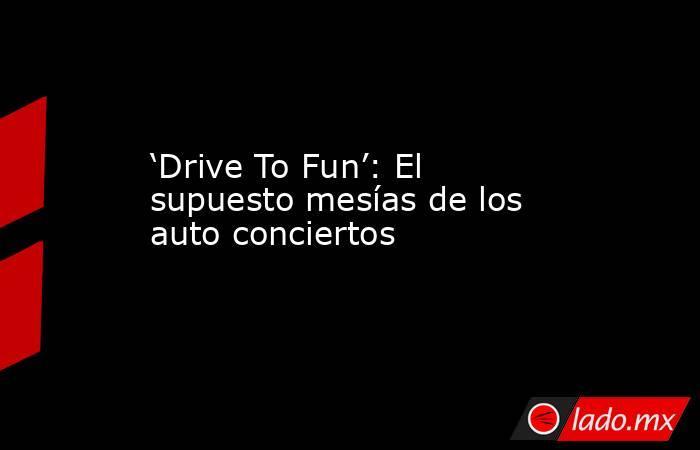 'Drive To Fun': El supuesto mesías de los auto conciertos. Noticias en tiempo real